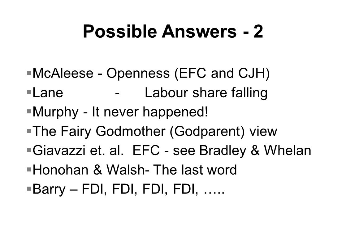 Possible Answers - 2  McAleese - Openness (EFC and CJH)  Lane-Labour share falling  Murphy - It never happened.