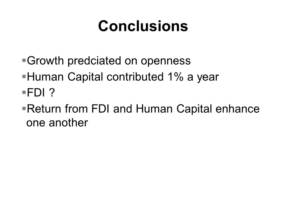 Conclusions  Growth predciated on openness  Human Capital contributed 1% a year  FDI .