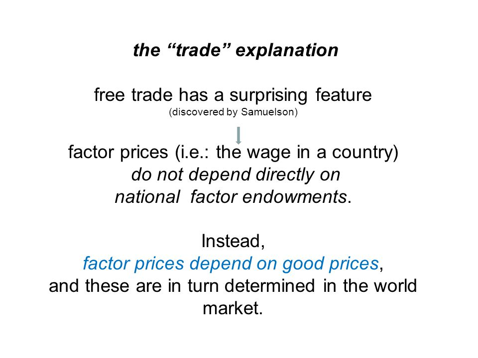 the trade explanation free trade has a surprising feature (discovered by Samuelson) factor prices (i.e.: the wage in a country) do not depend directly on national factor endowments.