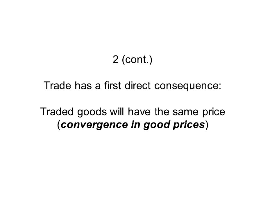 2 (cont.) Trade has a first direct consequence: Traded goods will have the same price (convergence in good prices)