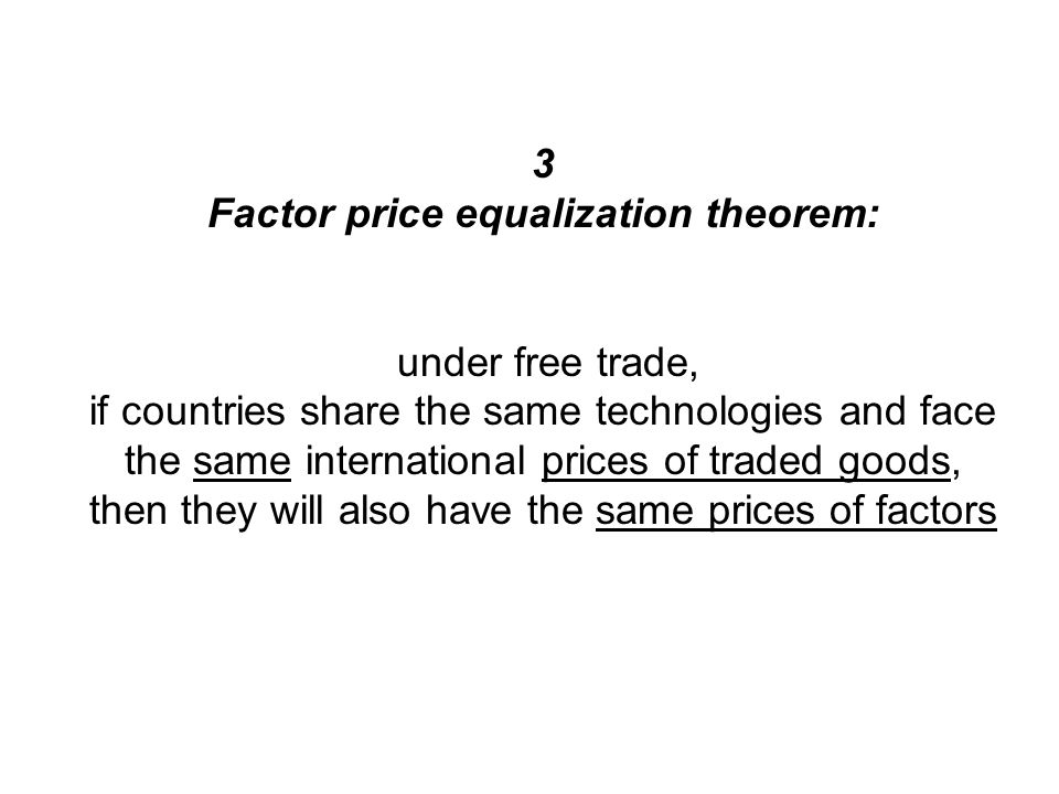 3 Factor price equalization theorem: under free trade, if countries share the same technologies and face the same international prices of traded goods, then they will also have the same prices of factors