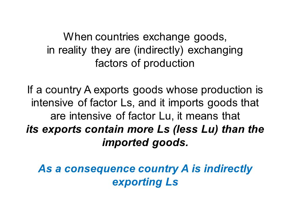 When countries exchange goods, in reality they are (indirectly) exchanging factors of production If a country A exports goods whose production is intensive of factor Ls, and it imports goods that are intensive of factor Lu, it means that its exports contain more Ls (less Lu) than the imported goods.