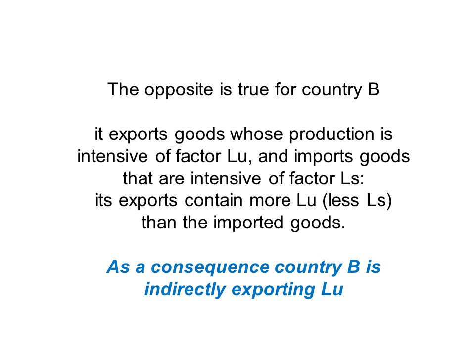 The opposite is true for country B it exports goods whose production is intensive of factor Lu, and imports goods that are intensive of factor Ls: its exports contain more Lu (less Ls) than the imported goods.