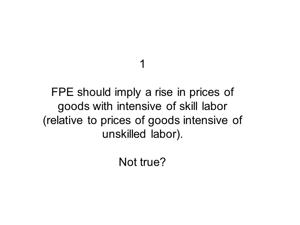 1 FPE should imply a rise in prices of goods with intensive of skill labor (relative to prices of goods intensive of unskilled labor).
