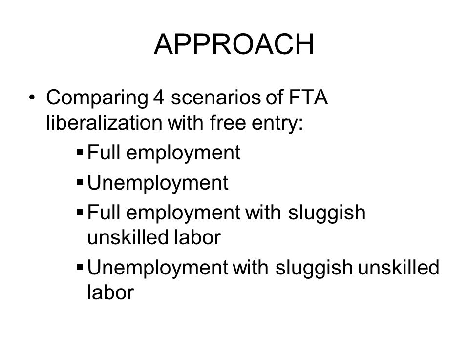 APPROACH Comparing 4 scenarios of FTA liberalization with free entry:  Full employment  Unemployment  Full employment with sluggish unskilled labor