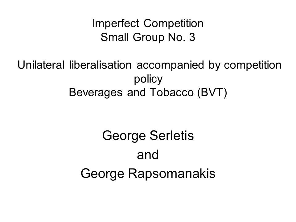 Imperfect Competition Small Group No. 3 Unilateral liberalisation accompanied by competition policy Beverages and Tobacco (BVT) George Serletis and Ge
