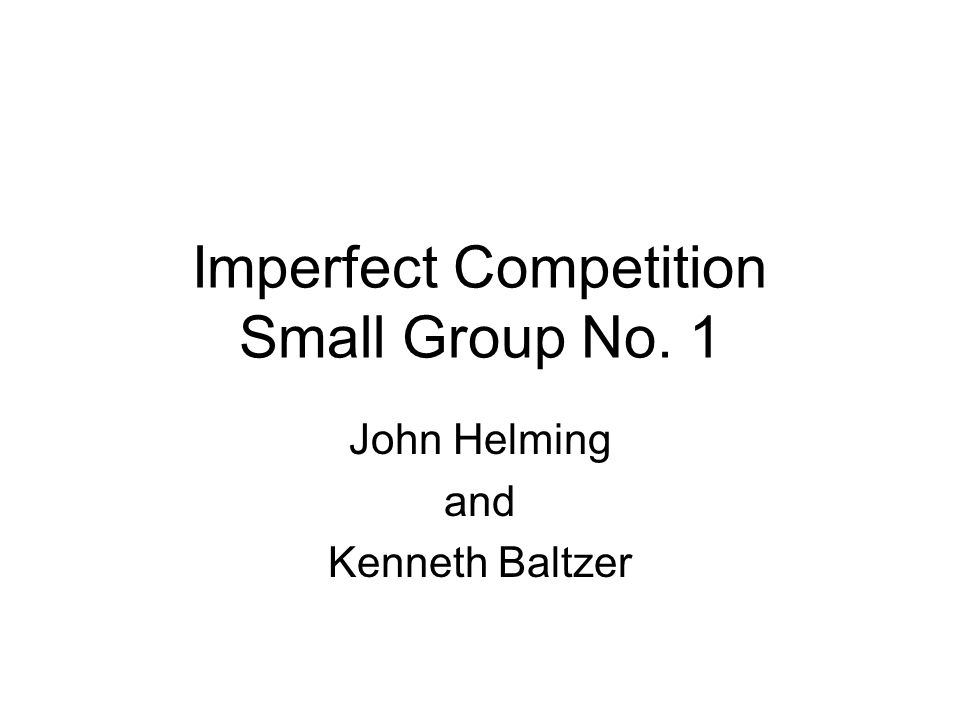 Imperfect Competition Small Group No. 1 John Helming and Kenneth Baltzer