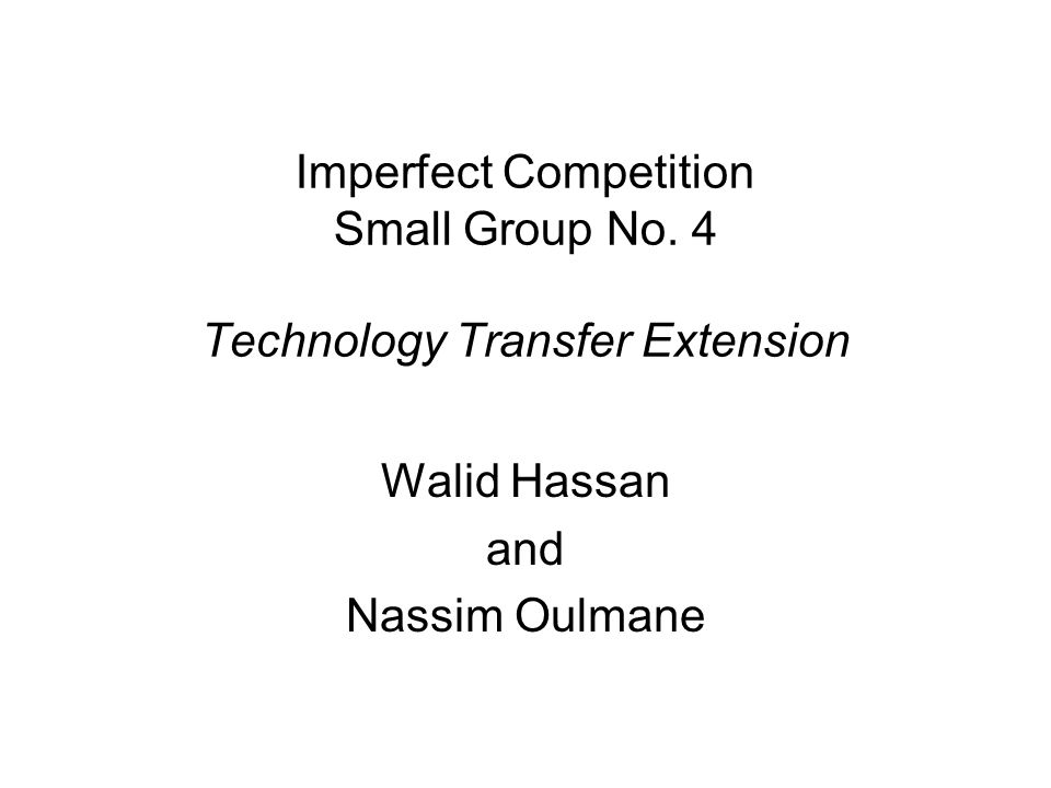 Imperfect Competition Small Group No. 4 Technology Transfer Extension Walid Hassan and Nassim Oulmane