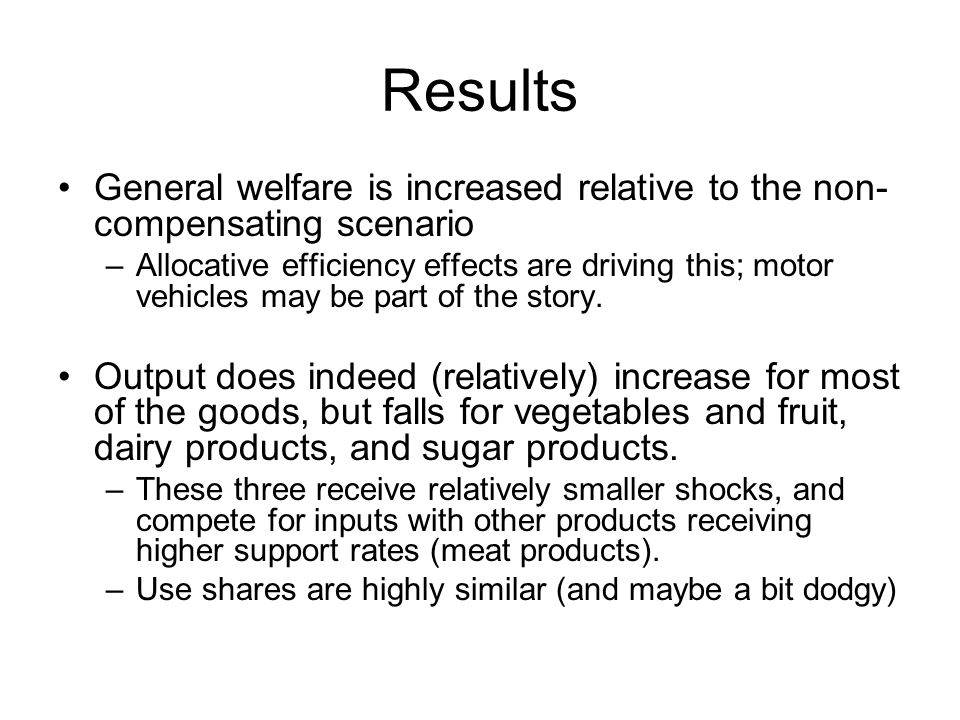 Results General welfare is increased relative to the non- compensating scenario –Allocative efficiency effects are driving this; motor vehicles may be part of the story.