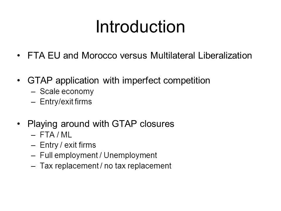 Introduction FTA EU and Morocco versus Multilateral Liberalization GTAP application with imperfect competition –Scale economy –Entry/exit firms Playing around with GTAP closures –FTA / ML –Entry / exit firms –Full employment / Unemployment –Tax replacement / no tax replacement