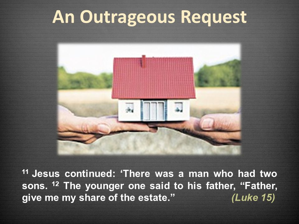 An Outrageous Request 11 Jesus continued: 'There was a man who had two sons.
