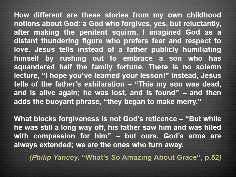 How different are these stories from my own childhood notions about God: a God who forgives, yes, but reluctantly, after making the penitent squirm.