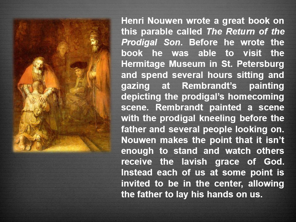 Henri Nouwen wrote a great book on this parable called The Return of the Prodigal Son.