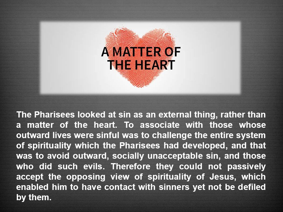 The Pharisees looked at sin as an external thing, rather than a matter of the heart.