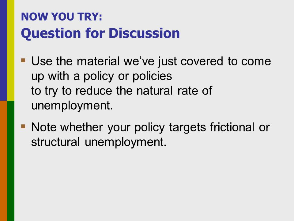 NOW YOU TRY: Question for Discussion  Use the material we've just covered to come up with a policy or policies to try to reduce the natural rate of unemployment.