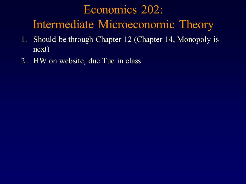 Economics 202: Intermediate Microeconomic Theory 1.Should be through Chapter 12 (Chapter 14, Monopoly is next) 2.HW on website, due Tue in class