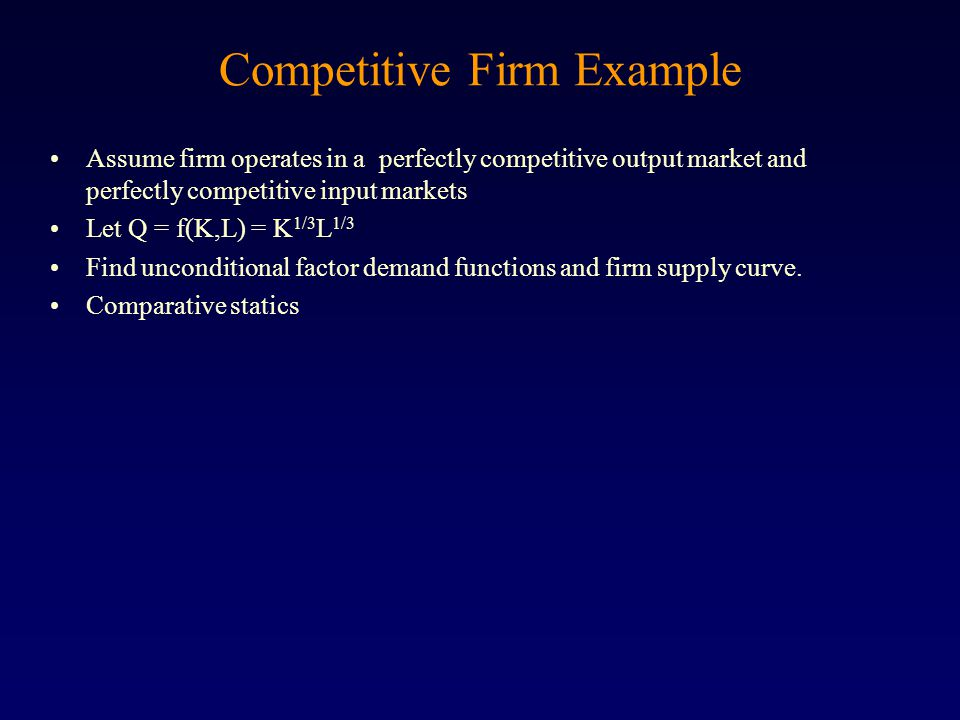 Competitive Firm Example Assume firm operates in a perfectly competitive output market and perfectly competitive input markets Let Q = f(K,L) = K 1/3 L 1/3 Find unconditional factor demand functions and firm supply curve.