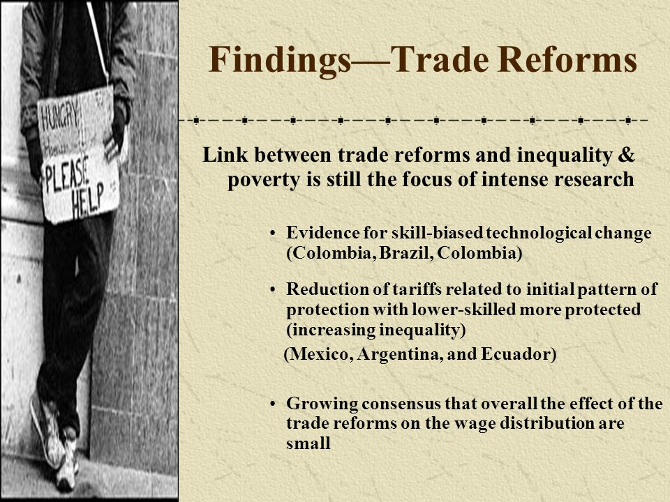 Findings—Trade Reforms Link between trade reforms and inequality & poverty is still the focus of intense research Evidence for skill-biased technological change (Colombia, Brazil, Colombia) Reduction of tariffs related to initial pattern of protection with lower-skilled more protected (increasing inequality) (Mexico, Argentina, and Ecuador) Growing consensus that overall the effect of the trade reforms on the wage distribution are small