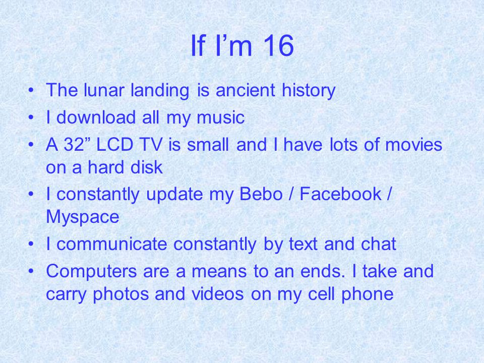 If I'm 16 The lunar landing is ancient history I download all my music A 32 LCD TV is small and I have lots of movies on a hard disk I constantly update my Bebo / Facebook / Myspace I communicate constantly by text and chat Computers are a means to an ends.