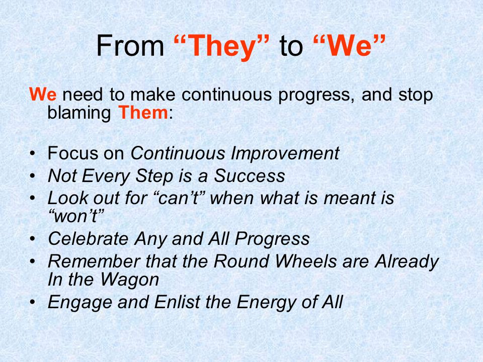 From They to We We need to make continuous progress, and stop blaming Them: Focus on Continuous Improvement Not Every Step is a Success Look out for can't when what is meant is won't Celebrate Any and All Progress Remember that the Round Wheels are Already In the Wagon Engage and Enlist the Energy of All