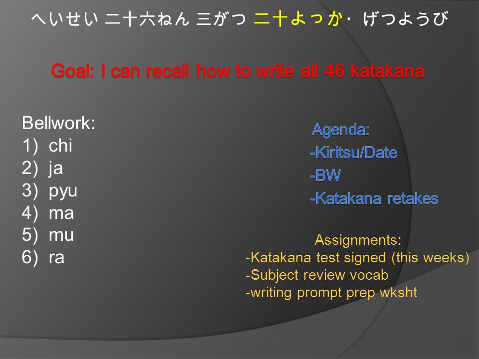 へいせい 二十六ねん 三がつ 二十よっか ・げつようび Bellwork: 1)chi 2)ja 3)pyu 4)ma 5)mu 6)ra Assignments: -Katakana test signed (this weeks) -Subject review vocab -writing prompt prep wksht