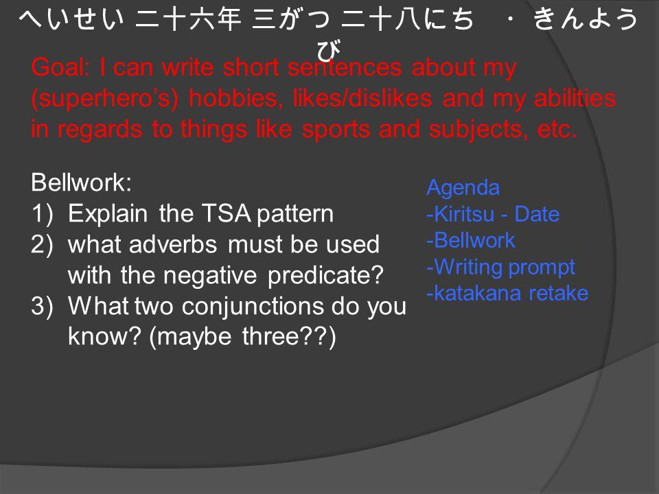 へいせい 二十六年 三がつ 二十八にち ・きんよう び Agenda -Kiritsu - Date -Bellwork -Writing prompt -katakana retake Goal: I can write short sentences about my (superhero's) hobbies, likes/dislikes and my abilities in regards to things like sports and subjects, etc.