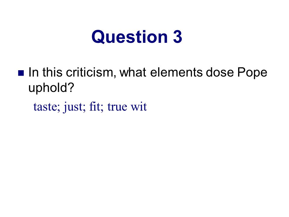 Question 3 In this criticism, what elements dose Pope uphold? taste; just; fit; true wit