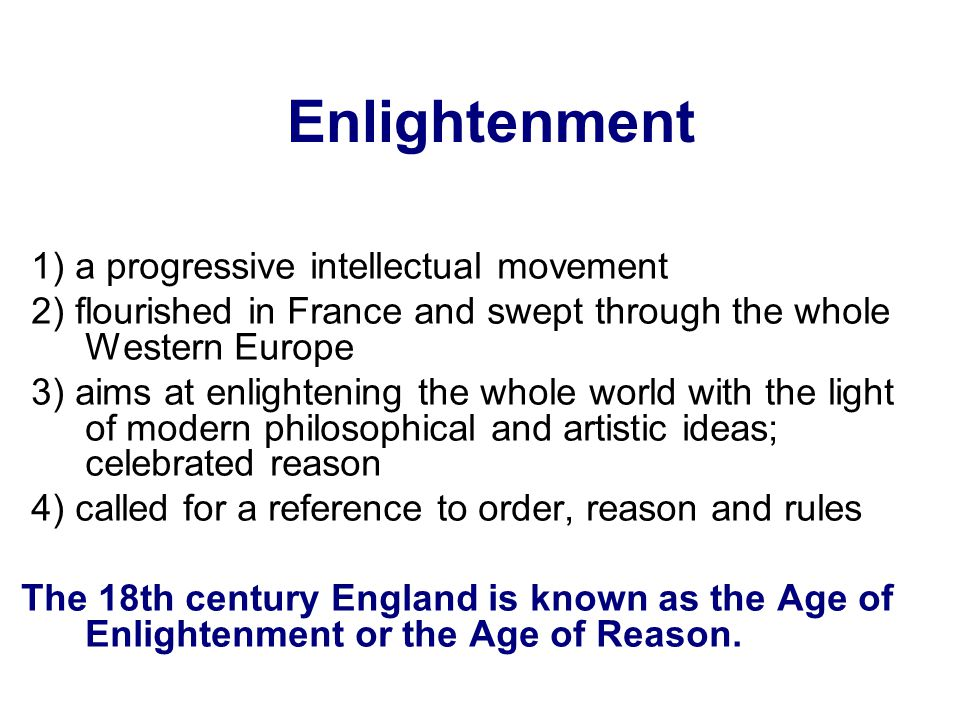 1) a progressive intellectual movement 2) flourished in France and swept through the whole Western Europe 3) aims at enlightening the whole world with the light of modern philosophical and artistic ideas; celebrated reason 4) called for a reference to order, reason and rules The 18th century England is known as the Age of Enlightenment or the Age of Reason.