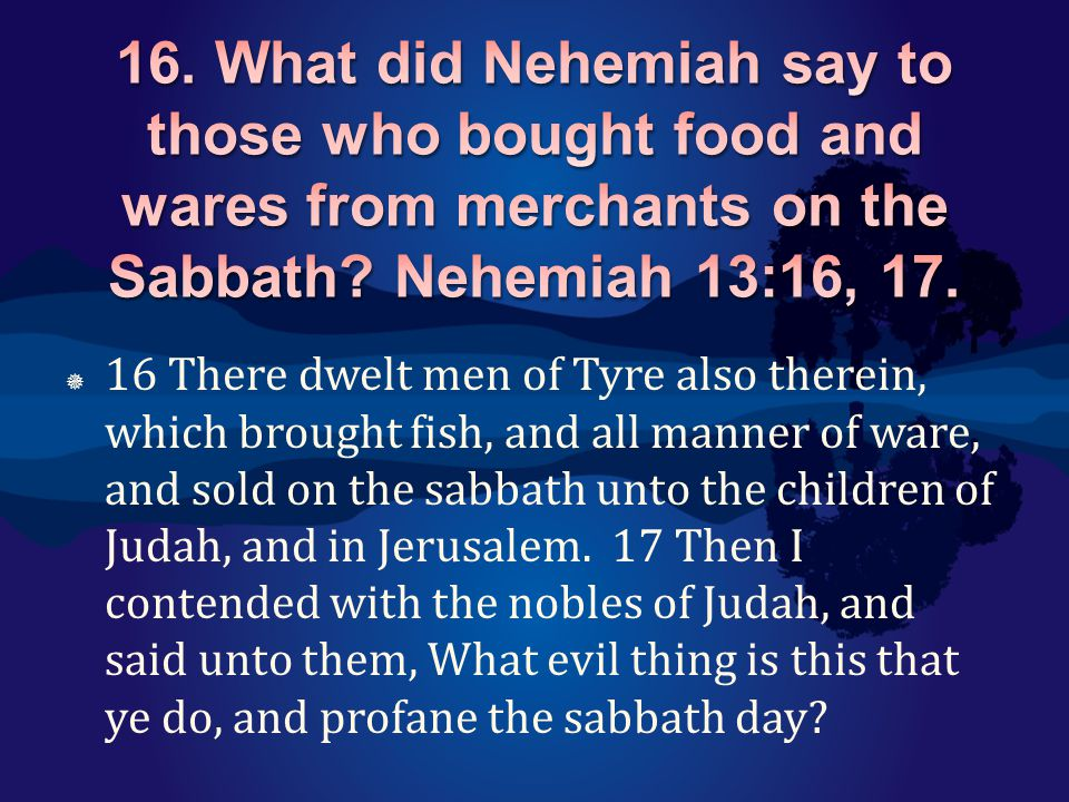  16 There dwelt men of Tyre also therein, which brought fish, and all manner of ware, and sold on the sabbath unto the children of Judah, and in Jeru