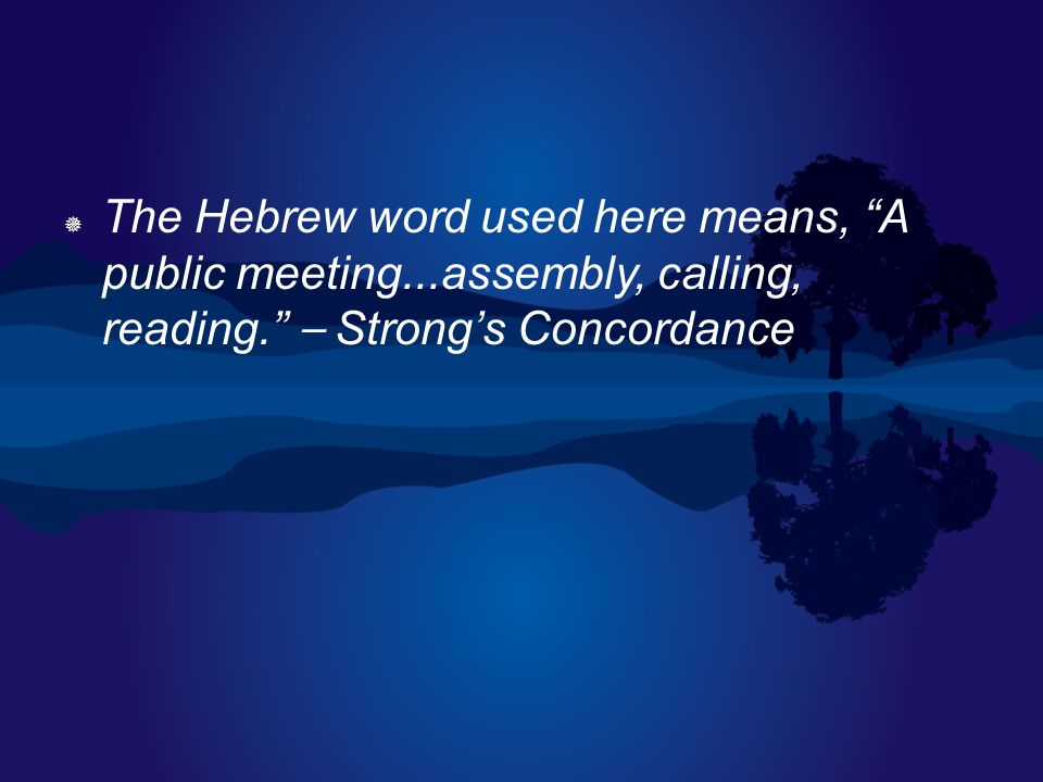 " The Hebrew word used here means, ""A public meeting...assembly, calling, reading."" ⎯ Strong's Concordance"
