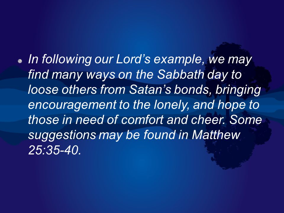  In following our Lord's example, we may find many ways on the Sabbath day to loose others from Satan's bonds, bringing encouragement to the lonely,