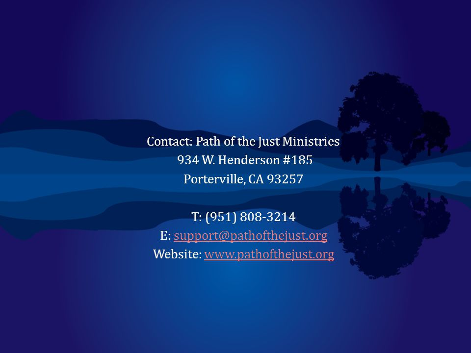 Contact: Path of the Just Ministries 934 W. Henderson #185 Porterville, CA 93257 T: (951) 808-3214 E: support@pathofthejust.orgsupport@pathofthejust.o