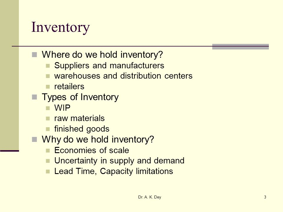 Dr. A. K. Dey3 Inventory Where do we hold inventory.