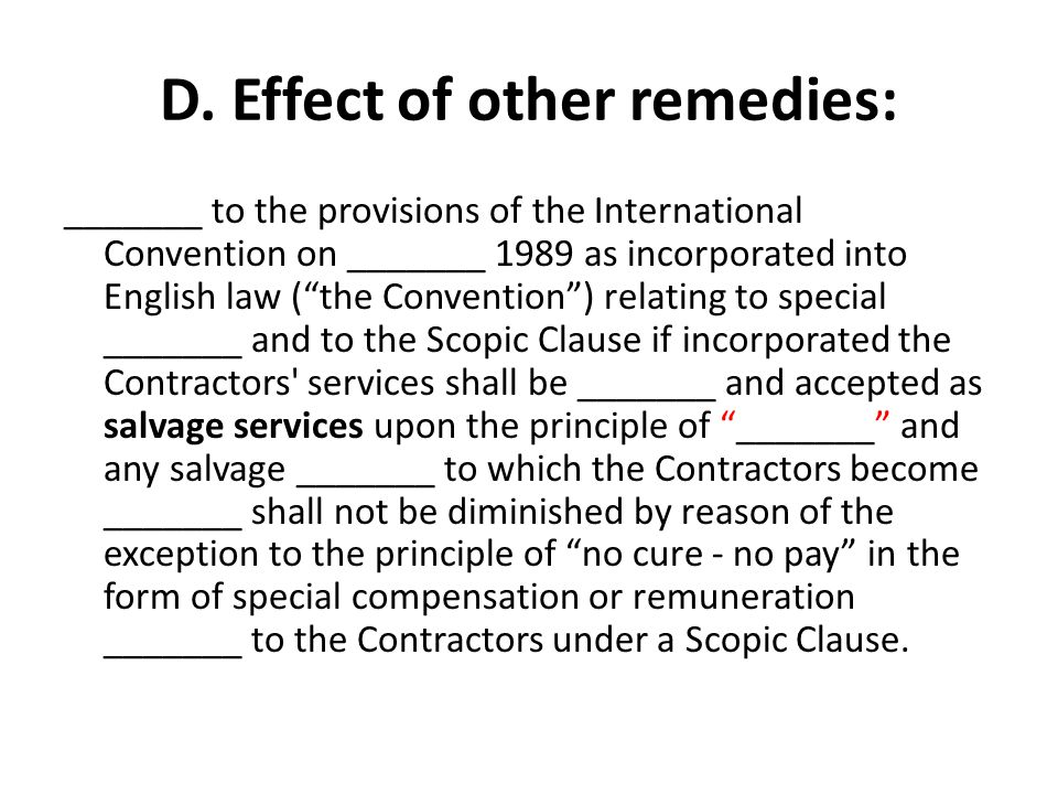 "D. Effect of other remedies: _______ to the provisions of the International Convention on _______ 1989 as incorporated into English law (""the Conventi"