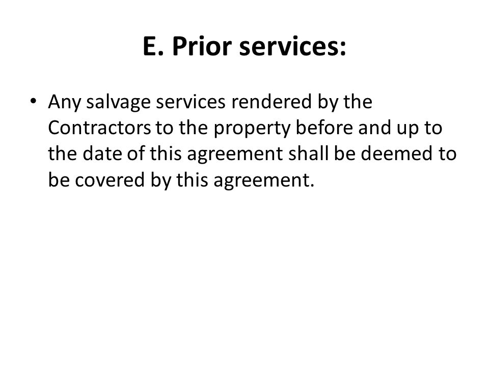 E. Prior services: Any salvage services rendered by the Contractors to the property before and up to the date of this agreement shall be deemed to be