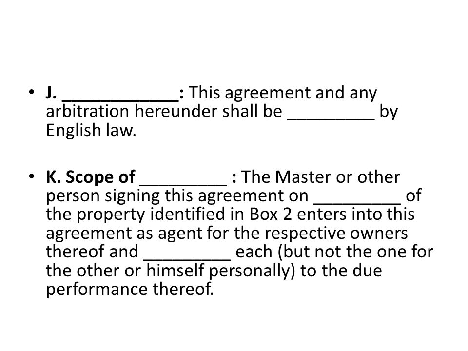 J. ____________: This agreement and any arbitration hereunder shall be _________ by English law.