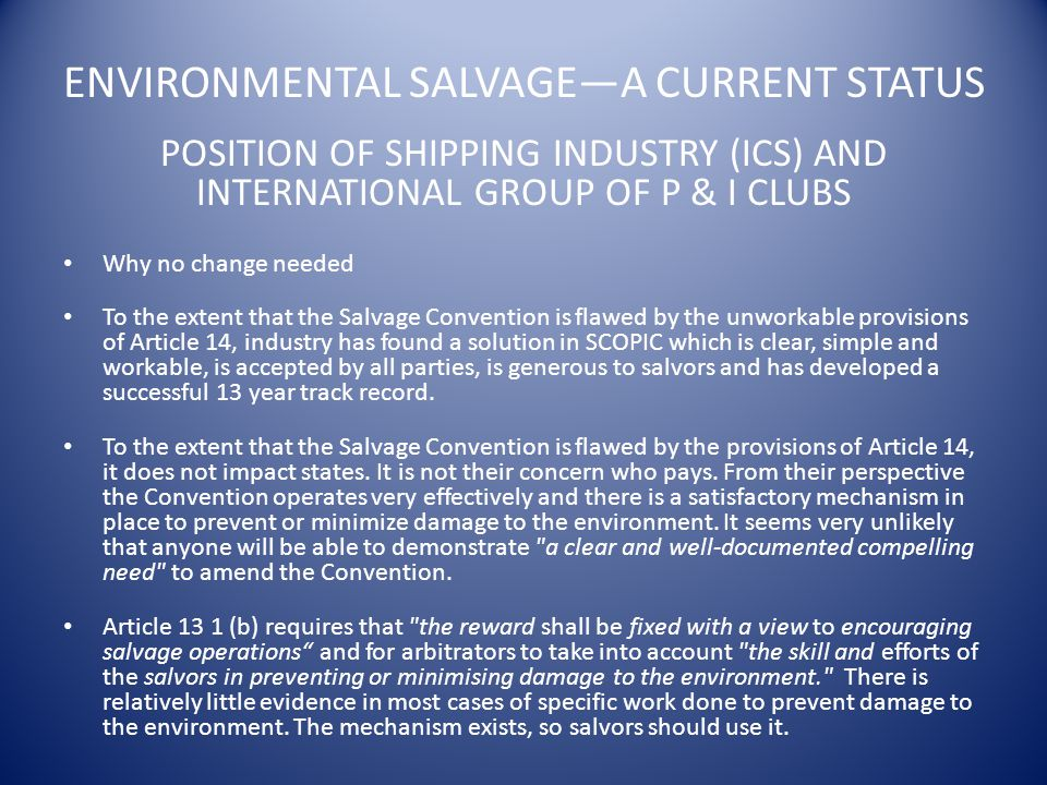 ENVIRONMENTAL SALVAGE—A CURRENT STATUS POSITION OF SHIPPING INDUSTRY (ICS) AND INTERNATIONAL GROUP OF P & I CLUBS Why no change needed To the extent that the Salvage Convention is flawed by the unworkable provisions of Article 14, industry has found a solution in SCOPIC which is clear, simple and workable, is accepted by all parties, is generous to salvors and has developed a successful 13 year track record.