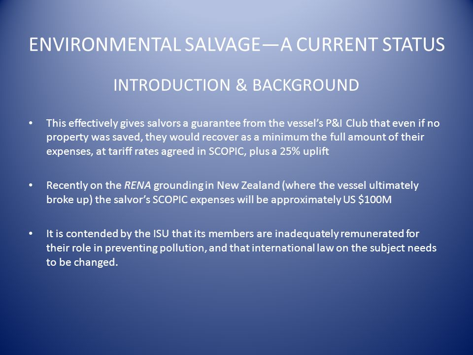 ENVIRONMENTAL SALVAGE—A CURRENT STATUS INTRODUCTION & BACKGROUND This effectively gives salvors a guarantee from the vessel's P&I Club that even if no property was saved, they would recover as a minimum the full amount of their expenses, at tariff rates agreed in SCOPIC, plus a 25% uplift Recently on the RENA grounding in New Zealand (where the vessel ultimately broke up) the salvor's SCOPIC expenses will be approximately US $100M It is contended by the ISU that its members are inadequately remunerated for their role in preventing pollution, and that international law on the subject needs to be changed.