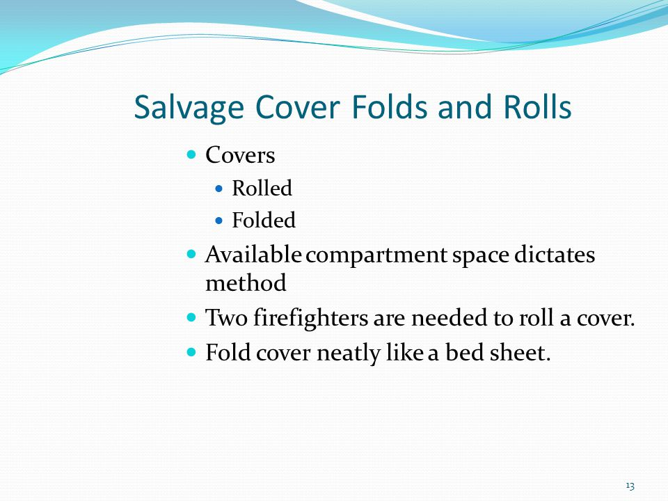 Salvage Cover Folds and Rolls Covers Rolled Folded Available compartment space dictates method Two firefighters are needed to roll a cover. Fold cover