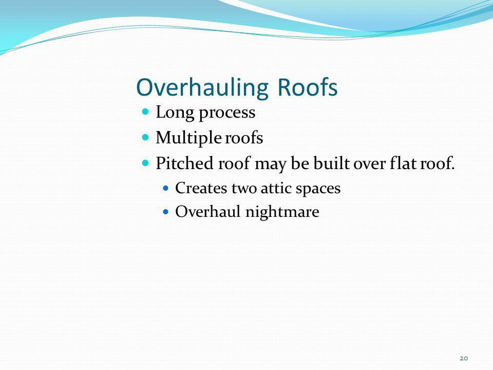 Overhauling Roofs Long process Multiple roofs Pitched roof may be built over flat roof. Creates two attic spaces Overhaul nightmare 20