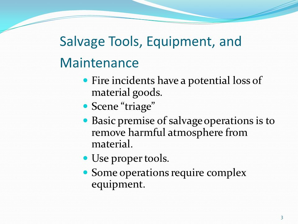 "Salvage Tools, Equipment, and Maintenance Fire incidents have a potential loss of material goods. Scene ""triage"" Basic premise of salvage operations i"