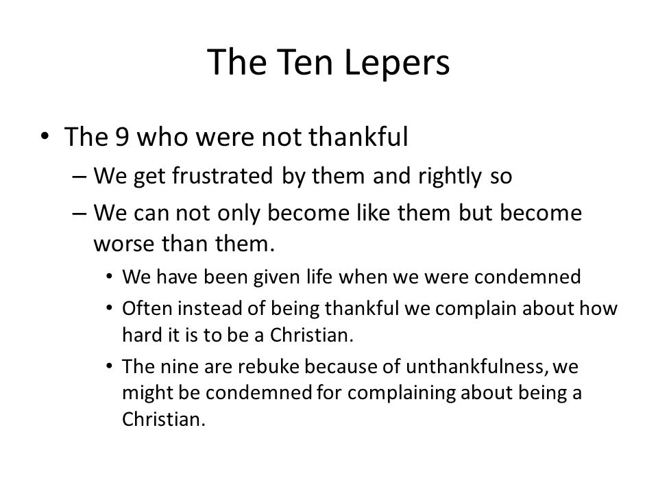 The Ten Lepers The 9 who were not thankful – We get frustrated by them and rightly so – We can not only become like them but become worse than them. W