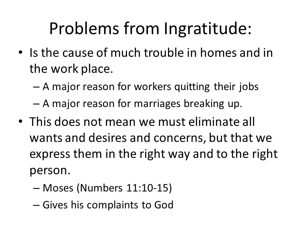 Problems from Ingratitude: Is the cause of much trouble in homes and in the work place. – A major reason for workers quitting their jobs – A major rea