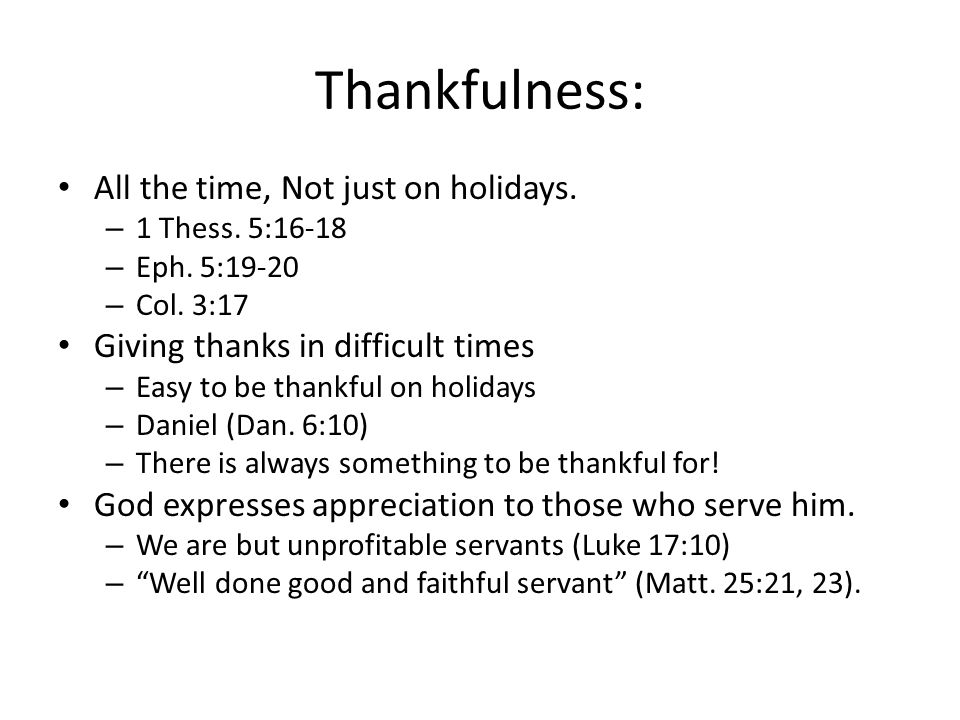 Thankfulness: All the time, Not just on holidays. – 1 Thess. 5:16-18 – Eph. 5:19-20 – Col. 3:17 Giving thanks in difficult times – Easy to be thankful