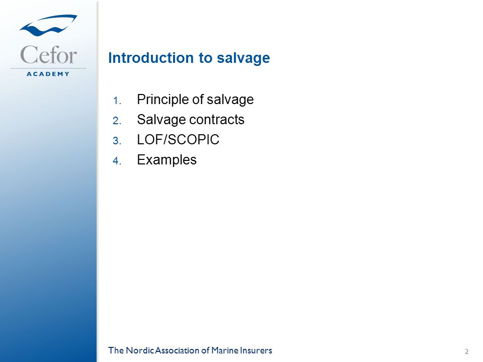 Introduction to salvage 1. Principle of salvage 2. Salvage contracts 3. LOF/SCOPIC 4. Examples The Nordic Association of Marine Insurers 2