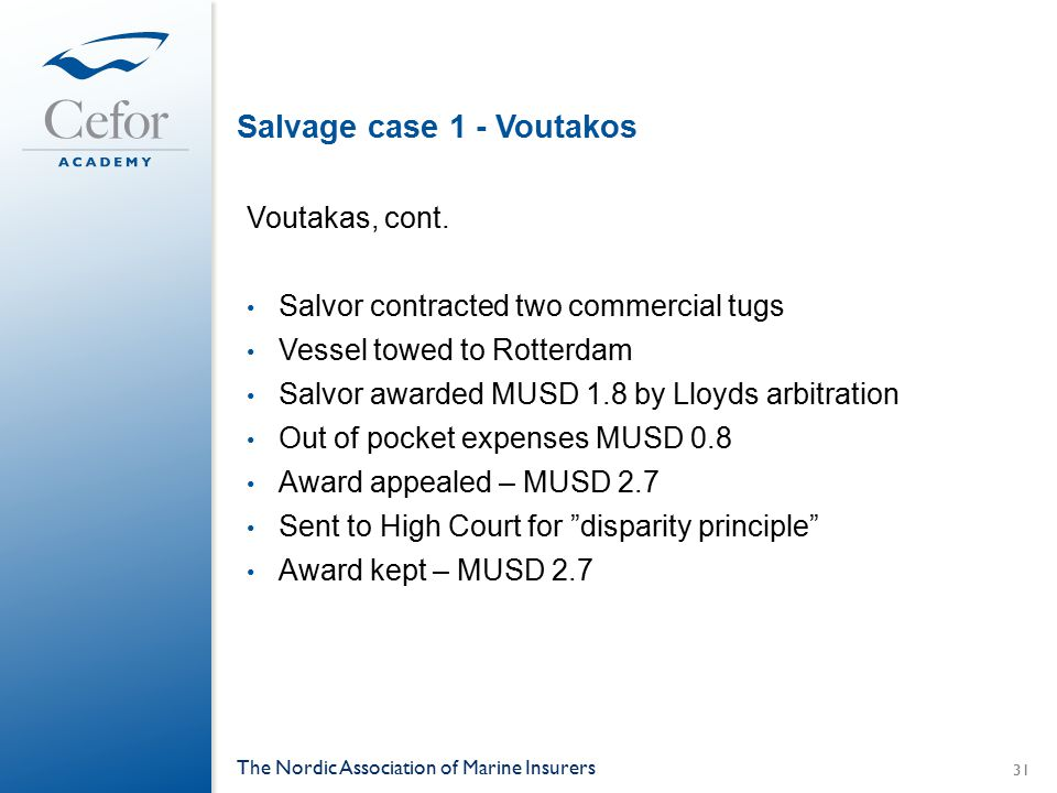 Salvage case 1 - Voutakos Voutakas, cont. Salvor contracted two commercial tugs Vessel towed to Rotterdam Salvor awarded MUSD 1.8 by Lloyds arbitratio