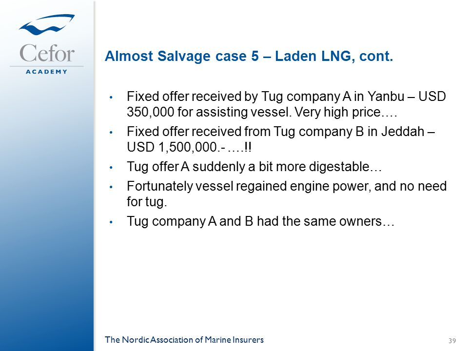 Almost Salvage case 5 – Laden LNG, cont. Fixed offer received by Tug company A in Yanbu – USD 350,000 for assisting vessel. Very high price…. Fixed of