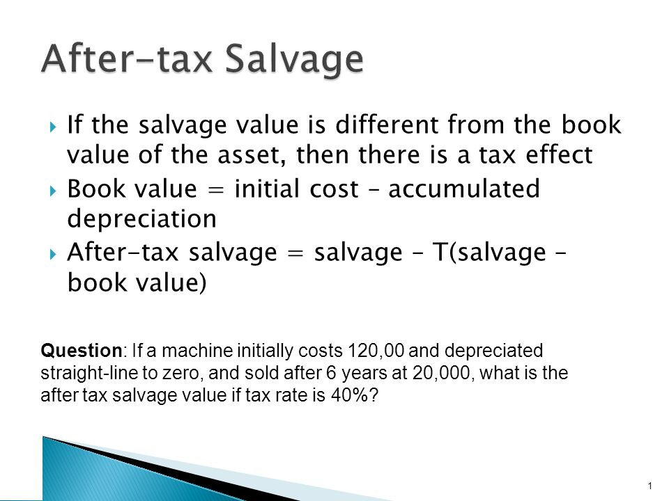  If the salvage value is different from the book value of the asset, then there is a tax effect  Book value = initial cost – accumulated depreciatio