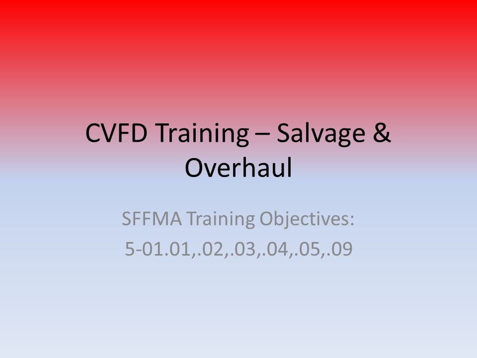 CVFD Training – Salvage & Overhaul SFFMA Training Objectives: 5-01.01,.02,.03,.04,.05,.09