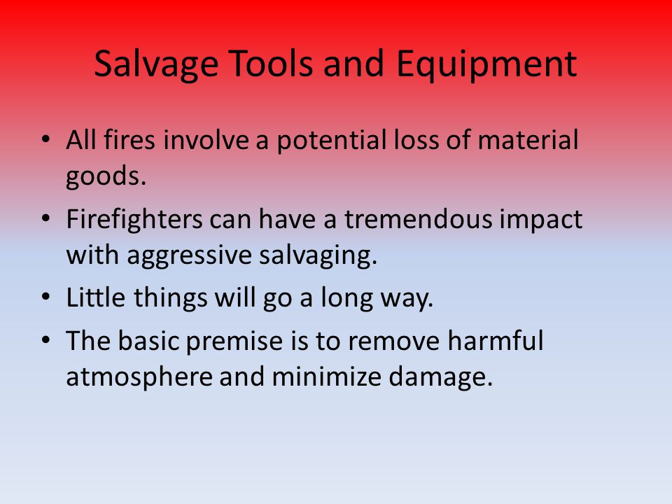 Salvage Tools and Equipment All fires involve a potential loss of material goods.